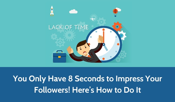 You Only Have 8 Seconds To Impress Your Followers Here S