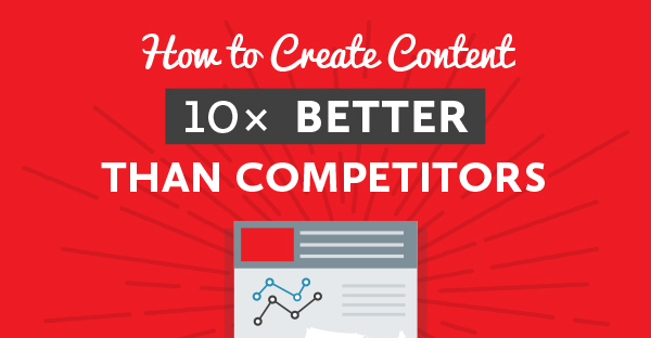 how to create blog content that u2019s 10 times better than